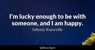 I'm Lucky Enough To Be With Someone And I Am Happy Johnny Best Im Happy Quotes
