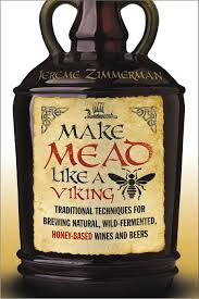 make mead like a viking traditional techniques for brewing natural wild fermented honey based wines and beers jereme zimmerman 9781603585989
