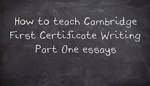 how to teach cambridge first certificate writing part one essays essay questions seemed to have almost completely disappeared from cambridge fce until 2015 when they suddenly became the only possibility in
