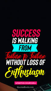 Success Is Walking From Failure To Failure Without Loss Of