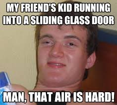 my friend s kid running into a sliding glass door man that air is hard