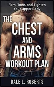 Gym Biceps Workout Chart The Chest And Arms Workout Plan Firm Tone And Tighten