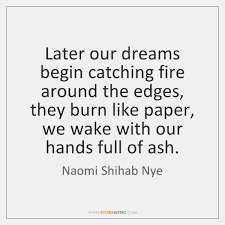 Catching Dreams Quotes Best of Later Our Dreams Begin Catching Fire Around The Edges They Burn