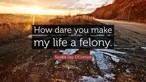 How Dare You Make My Life A Felony Sandra Day