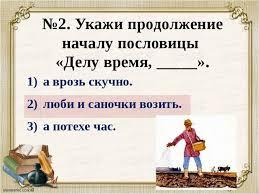 Контрольная работа тестирование по литературному чтению на тему  №2 Укажи продолжение началу пословицы Делу время 1