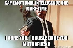 Say Emotional Intelligence one more time I dare you, i double dare ... via Relatably.com
