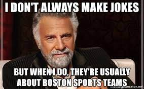 i don't always make jokes but when i do, they're usually about boston  sports teams - Most interesting man in the world | Meme Generator