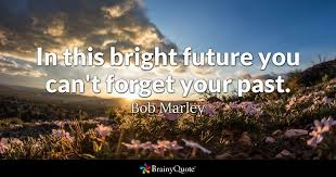 Forget The Past Quotes Unique In This Bright Future You Can't Forget Your Past Bob Marley