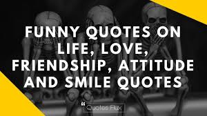 Funny Quotes On Life Love Friendship Attitude And Smile Quotes