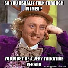 So you usually talk through memes? You must be a very talkative ... via Relatably.com