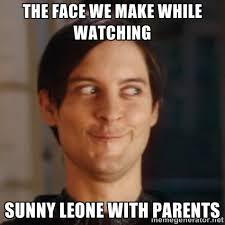 The face we make While watching Sunny Leone with parents - Peter ... via Relatably.com