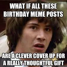 what if all these birthday meme posts are a clever cover up for a ... via Relatably.com