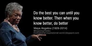 Image result for do the best you can until you know better, then when you know better do better