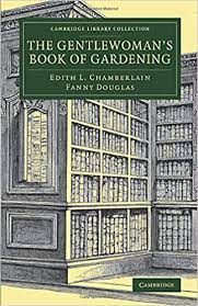 The Gentlewoman's Book of Gardening (Cambridge Library Collection - Botany  and Horticulture): Chamberlain, Edith L., Douglas, Fanny: 9781108076623:  Amazon.com: Books