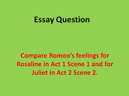 essay question compare romeo s feelings for rosaline in act  1 essay question compare romeo s feelings for rosaline in act 1 scene 1 and for juliet in act 2 scene 2