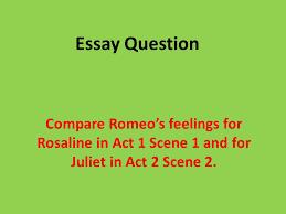essay question compare romeo s feelings for rosaline in act  1 essay question compare romeo s feelings for rosaline in act 1 scene 1 and for juliet in act 2 scene 2