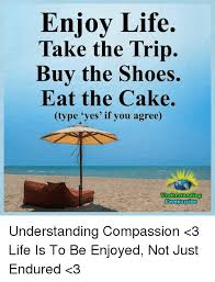 Enjoy Life Take The Trip Buy The Shoes Eat The Cake Type Yes If