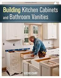Building Kitchen Cabinets And Bathroom Vanities Cory Steve 9781627107938 Amazon Com Books