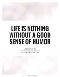 Sense Of Humor Quotes Fascinating Life Is Nothing Without A Good Sense Of Humor Picture Quotes