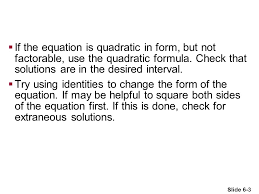 if the equation is quadratic in form but not factorable use the quadratic formula