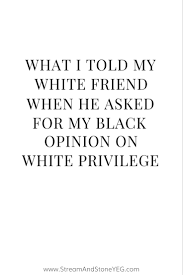 17 best ideas about white privilege womens rights what i told my white friend when he asked for my black opinion on white privilege