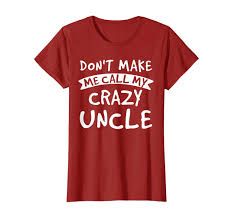 Amazoncom Dont Make Me Call My Crazy Uncle Funny Shirt Nephew