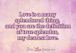 love is a many splendored thing and you are the definition of  love is a many splendored thing and you are the definition of true splendor my dearest love