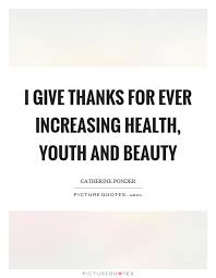 Beauty And Health Quotes Best Of I Give Thanks For Ever Increasing Health Youth And Beauty Picture