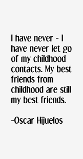 Childhood Friends Quotes Magnificent I Have Never I Have Never Let Go Of My Childhood Contacts My Best