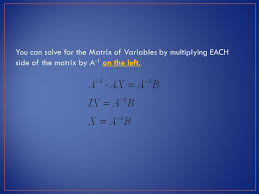 4 you can solve for the matrix of variables by multiplying each side of the matrix by a 1 on the left