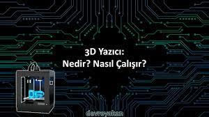 3D Yazıcı: Nedir? Nasıl Çalışır? Geleceği Nasıl? Nerelerde - devreyakan