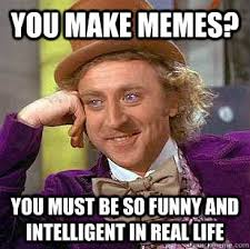 You make memes? You must be so funny and intelligent in real life ... via Relatably.com