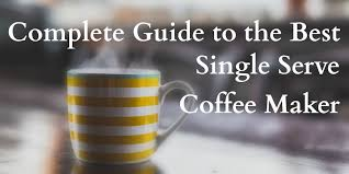 complete guide to the 33 best single serve coffee maker models of 2018