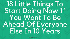little things to start doing now if you want to be ahead of 18 little things to start doing now if you want to be ahead of everyone else in 10 years brownpal