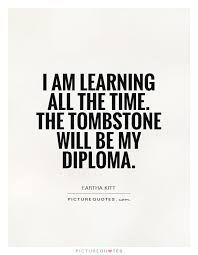 i am learning all the time the tombstone will be my diploma  i am learning all the time the tombstone will be my diploma