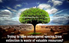 trying to save endangered species from extinction is waste of  trying to save endangered species from extinction is waste of valuable resources do you agree or disagree