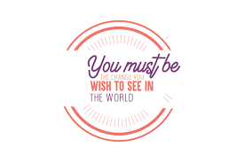 You Must Be The Change You Wish To See In The World Quote Svg Cut