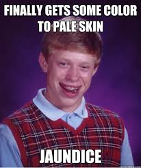 Finally gets some color to pale skin Jaundice - Bad Luck Brian ... via Relatably.com