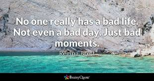 Quotes Of The Day About Life Beauteous No One Really Has A Bad Life Not Even A Bad Day Just Bad Moments