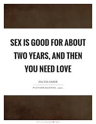 Need Love Quotes Sex is good for about two years and then you need love Picture Quotes 32