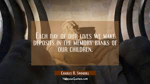 Memory Quotes Amazing Each Day Of Our Lives We Make Deposits In The Memory Banks Of Our