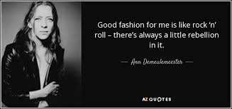 Rock And Roll Quotes Custom Ann Demeulemeester Quote Good Fashion For Me Is Like Rock 'n' Roll