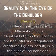 beauty is in the eye of the beholder idiom of the day for ielts  idiom of the day beauty is in the eye of the beholder