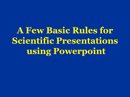 A Few Basic Rules For Scientific Presentations Using Powerpoint