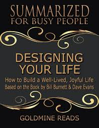Bill Designing In Busy Designing Your Life Summarized For Busy People How To Build A Well Lived Joyful Life Based On The Book By Bill Burnett Dave Evans Ebook By