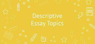 extraordinary and original descriptive essay topics example descriptive essay topics