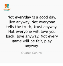 QUOTES CENTRAL Not Everyday Is A Good Day Live Anyway Not Everyone Stunning Love Quotes Love Anyway