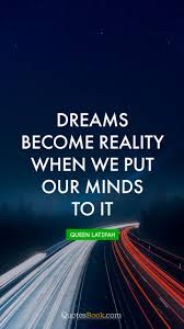 Dreams Become Reality Quote Best Of Dreams Become Reality When We Put Our Minds To It Quote By Queen