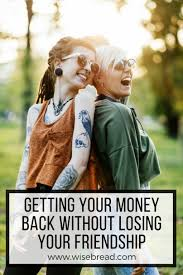 Getting Your Money Back Without Losing Your Friendship Magnificent Losing A Friendship