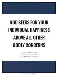 Happiness Quote Mesmerizing God Seeks For Your Individual Happiness Above All Other Godly